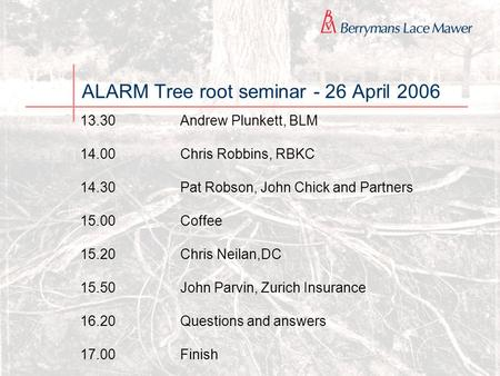 ALARM Tree root seminar - 26 April 2006 13.30Andrew Plunkett, BLM 14.00Chris Robbins, RBKC 14.30Pat Robson, John Chick and Partners 15.00Coffee 15.20Chris.