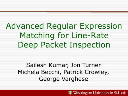 Advanced Regular Expression Matching for Line-Rate Deep Packet Inspection Sailesh Kumar, Jon Turner Michela Becchi, Patrick Crowley, George Varghese.
