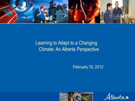 Learning to Adapt to a Changing Climate: An Alberta Perspective February 16, 2012.