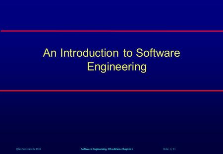 ©Ian Sommerville 2004Software Engineering, 7th edition. Chapter 1 Slide 1 / 31 An Introduction to Software Engineering.
