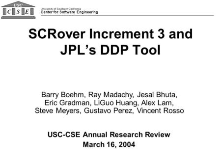 University of Southern California Center for Software Engineering CSE USC SCRover Increment 3 and JPL's DDP Tool USC-CSE Annual Research Review March 16,