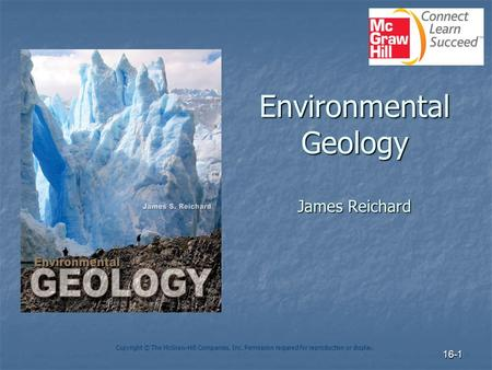 16-1 Environmental Geology James Reichard Copyright © The McGraw-Hill Companies, Inc. Permission required for reproduction or display.
