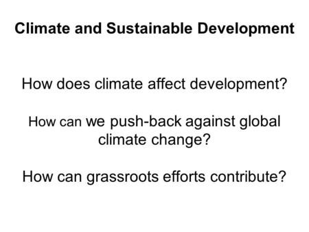 Climate and Sustainable Development How does climate affect development? How can we push-back against global climate change? How can grassroots efforts.