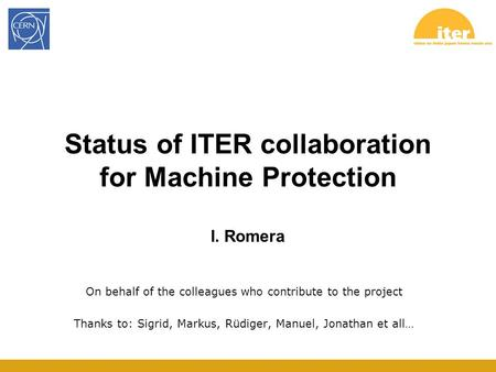 Status of ITER collaboration for Machine Protection I. Romera On behalf of the colleagues who contribute to the project Thanks to: Sigrid, Markus, Rüdiger,