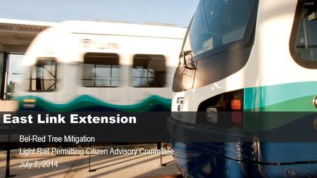 East Link Extension Bel-Red Tree Mitigation Light Rail Permitting Citizen Advisory Committee July 2, 2014.