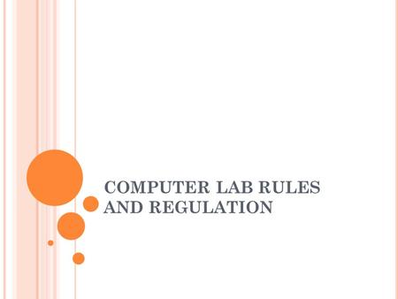 COMPUTER LAB RULES AND REGULATION. STUDENTS ARE PROHIBITED TO ENTER THE LAB UNLESS AUTHORISED BY THE TEACHER SCAN DISKETT AND FLASH DRIVES BEFORE USE.
