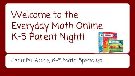 Welcome to the Everyday Math Online K-5 Parent Night! Jennifer Amos, K-5 Math Specialist.