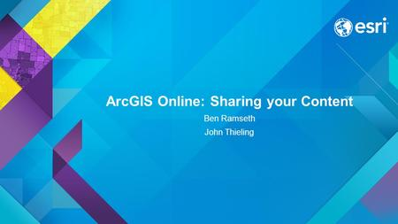 ArcGIS Online: Sharing your Content Ben Ramseth John Thieling.