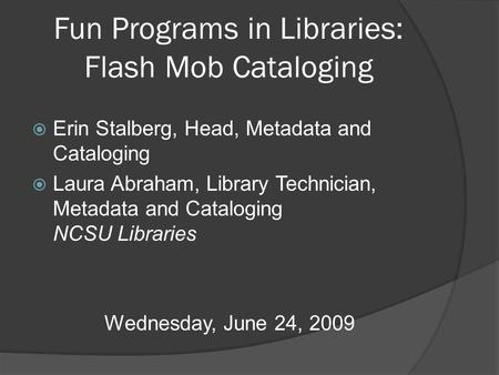 Fun Programs in Libraries: Flash Mob Cataloging  Erin Stalberg, Head, Metadata and Cataloging  Laura Abraham, Library Technician, Metadata and Cataloging.