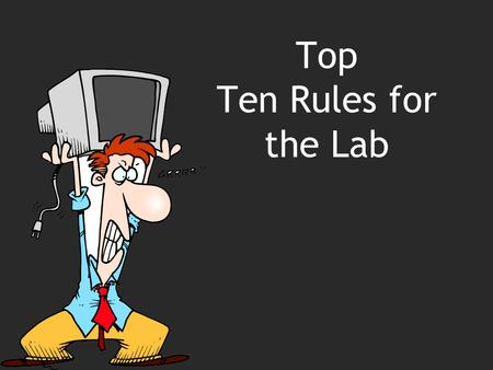 Top Ten Rules for the Lab 2 Rule Number 10 All work is completed in the classroom.