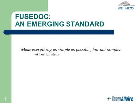 1 FUSEDOC: AN EMERGING STANDARD Make everything as simple as possible, but not simpler. -Albert Einstein.