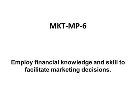 MKT-MP-6 Employ financial knowledge and skill to facilitate marketing decisions.
