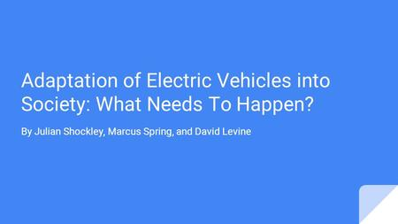 Adaptation of Electric Vehicles into Society: What Needs To Happen? By Julian Shockley, Marcus Spring, and David Levine.