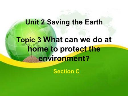 Unit 2 Saving the Earth Topic 3 What can we do at home to protect the environment ? Section C.