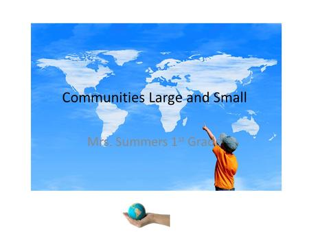 Communities Large and Small Mrs. Summers 1 st Grade.