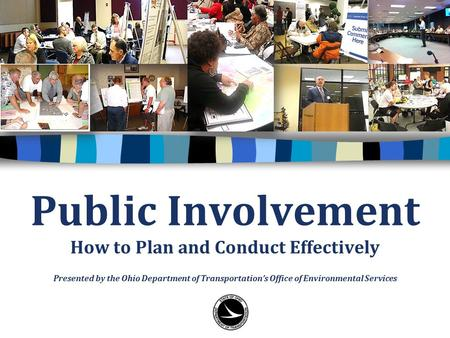 Public Involvement How to Plan and Conduct Effectively Presented by the Ohio Department of Transportation's Office of Environmental Services.