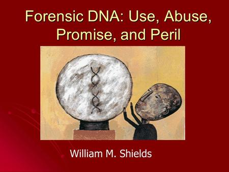 Forensic DNA: Use, Abuse, Promise, and Peril William M. Shields.