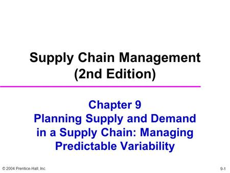 © 2004 Prentice-Hall, Inc. 9-1 Chapter 9 Planning Supply and Demand in a Supply Chain: Managing Predictable Variability Supply Chain Management (2nd Edition)