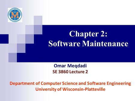 Chapter 2: Software Maintenance Omar Meqdadi SE 3860 Lecture 2 Department of Computer Science and Software Engineering University of Wisconsin-Platteville.