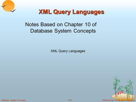 ©Silberschatz, Korth and Sudarshan10.1Database System Concepts XML Query Languages Notes Based on Chapter 10 of Database System Concepts.