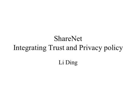 ShareNet Integrating Trust and Privacy policy Li Ding.