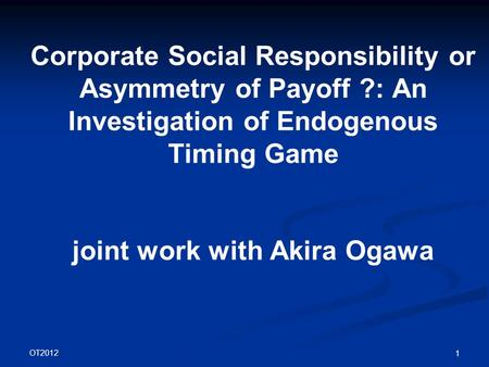 OT2012 1 Corporate Social Responsibility or Asymmetry of Payoff ?: An Investigation of Endogenous Timing Game joint work with Akira Ogawa.