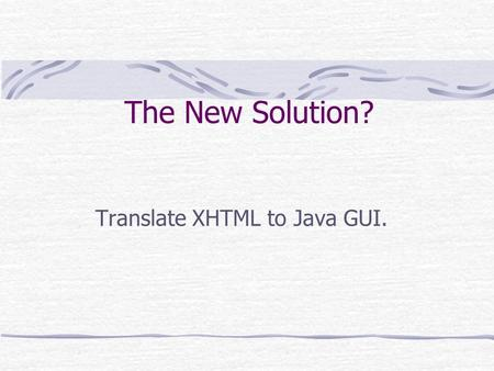 The New Solution? Translate XHTML to Java GUI.. Advantages Using XML W3C support XSLT Language Testing Language Specification Using XHTML Reuse web tools.