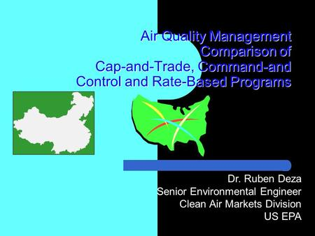Air Quality Management Comparison of Cap-and-Trade, Command-and Control and Rate-Based Programs Dr. Ruben Deza Senior Environmental Engineer Clean Air.