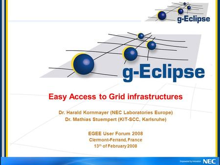 Easy Access to Grid infrastructures Dr. Harald Kornmayer (NEC Laboratories Europe) Dr. Mathias Stuempert (KIT-SCC, Karlsruhe) EGEE User Forum 2008 Clermont-Ferrand,