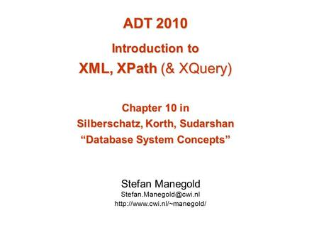 "ADT 2010 Introduction to XML, XPath (& XQuery) Chapter 10 in Silberschatz, Korth, Sudarshan ""Database System Concepts"" Stefan Manegold"