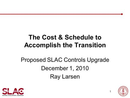 1 The Cost & Schedule to Accomplish the Transition Proposed SLAC Controls Upgrade December 1, 2010 Ray Larsen.