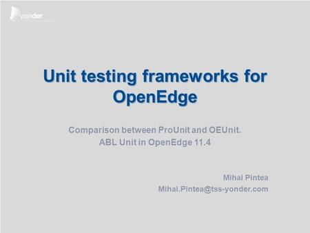 Occasion: Date: Present: Classification: Unit testing frameworks for OpenEdge Comparison between ProUnit and OEUnit. ABL Unit in OpenEdge 11.4 Mihai Pintea.
