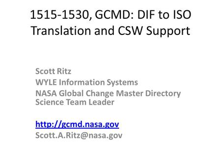 1515-1530, GCMD: DIF to ISO Translation and CSW Support Scott Ritz WYLE Information Systems NASA Global Change Master Directory Science Team Leader