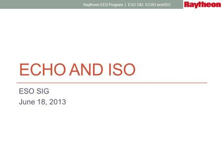 ECHO AND ISO ESO SIG June 18, 2013 Raytheon EED Program | ESO SIG: ECHO and ISO.