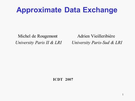 1 Approximate Data Exchange Michel de Rougemont Adrien Vieilleribière University Paris II & LRI University Paris-Sud & LRI ICDT 2007.