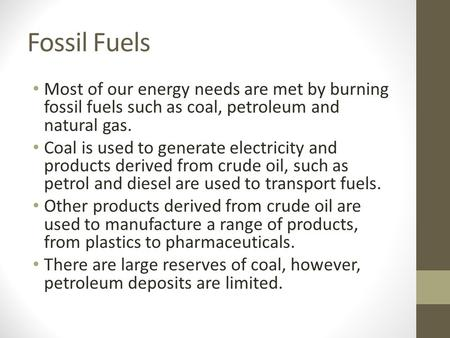 Fossil Fuels Most of our energy needs are met by burning fossil fuels such as coal, petroleum and natural gas. Coal is used to generate electricity and.