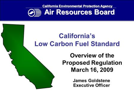 California's Low Carbon Fuel Standard Overview of the Proposed Regulation March 16, 2009 California Environmental Protection Agency Air Resources Board.