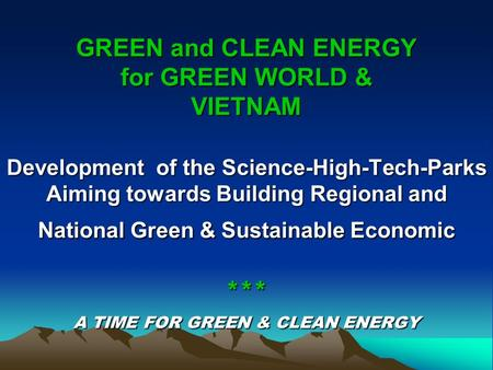 GREEN and CLEAN ENERGY for GREEN WORLD & VIETNAM Development of the Science-High-Tech-Parks Aiming towards Building Regional and National Green & Sustainable.