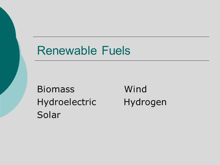 Renewable Fuels Biomass Wind Hydroelectric Hydrogen Solar.