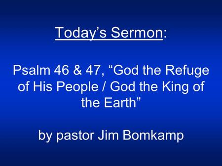 "Today's Sermon: Psalm 46 & 47, ""God the Refuge of His People / God the King of the Earth"" by pastor Jim Bomkamp."