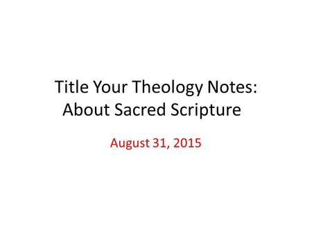Title Your Theology Notes: About Sacred Scripture August 31, 2015.