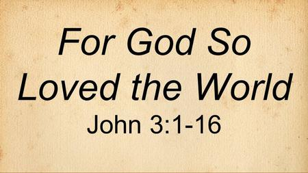 "For God So Loved the World John 3:1-16. The Gospel of John  Author: John - ""the disciple whom Jesus loved""  Key word: ""believe"" (98 x's)  Written."