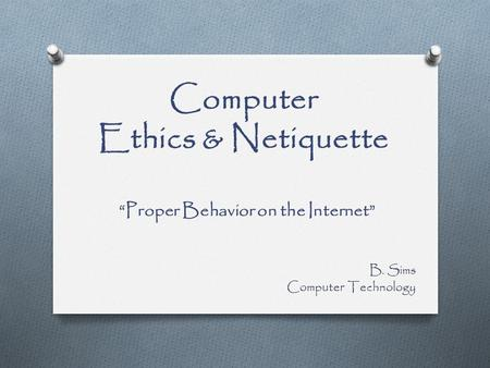 "Computer Ethics & Netiquette ""Proper Behavior on the Internet"" B. Sims Computer Technology."