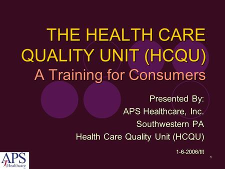 1 Presented By: APS Healthcare, Inc. Southwestern PA Health Care Quality Unit (HCQU) 1-6-2006/tlt THE HEALTH CARE QUALITY UNIT (HCQU) A Training for Consumers.