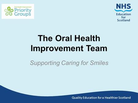 Quality Education for a Healthier Scotland The Oral Health Improvement Team Supporting Caring for Smiles.