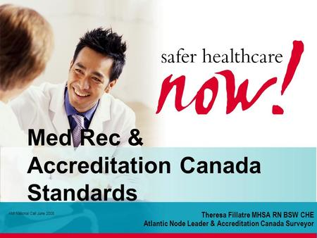 Theresa Fillatre MHSA RN BSW CHE Atlantic Node Leader & Accreditation Canada Surveyor AMI National Call June 2008 Med Rec & Accreditation Canada Standards.