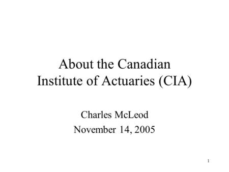 1 About the Canadian Institute of Actuaries (CIA) Charles McLeod November 14, 2005.