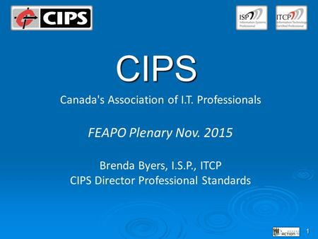 1 CIPS Canada's Association of I.T. Professionals FEAPO Plenary Nov. 2015 Brenda Byers, I.S.P., ITCP CIPS Director Professional Standards.