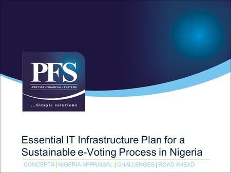 CONCEPTS | NIGERIA APPRAISAL | CHALLENGES | ROAD AHEAD Essential IT Infrastructure Plan for a Sustainable e-Voting Process in Nigeria.
