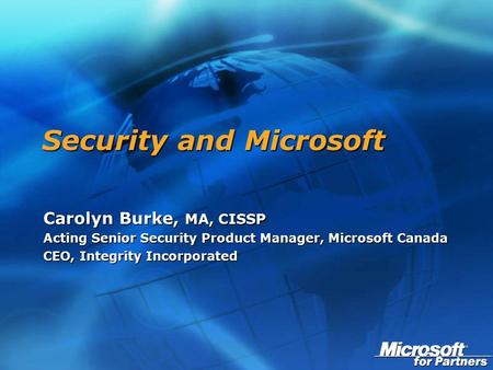 Security and Microsoft Carolyn Burke, MA, CISSP Acting Senior Security Product Manager, Microsoft Canada CEO, Integrity Incorporated.